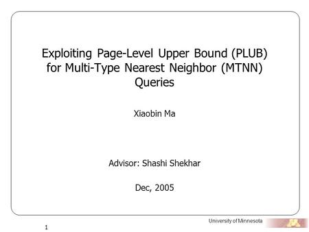 University of Minnesota 1 Exploiting Page-Level Upper Bound (PLUB) for Multi-Type Nearest Neighbor (MTNN) Queries Xiaobin Ma Advisor: Shashi Shekhar Dec,