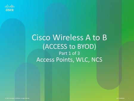 Cisco Confidential © 2010 Cisco and/or its affiliates. All rights reserved. 1 Cisco Wireless A to B (ACCESS to BYOD) Part 1 of 3 Access Points, WLC, NCS.