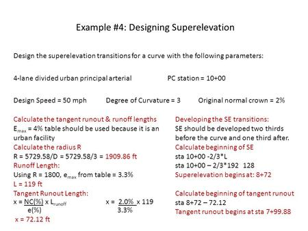 Example #4: Designing Superelevation Design the superelevation transitions for a curve with the following parameters: 4-lane divided urban principal arterial.