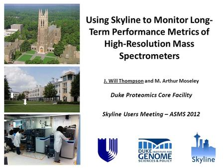 Using Skyline to Monitor Long- Term Performance Metrics of High-Resolution Mass Spectrometers J. Will Thompson and M. Arthur Moseley Duke Proteomics Core.