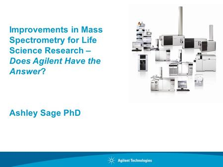 Improvements in Mass Spectrometry for Life Science Research – Does Agilent Have the Answer? Ashley Sage PhD.