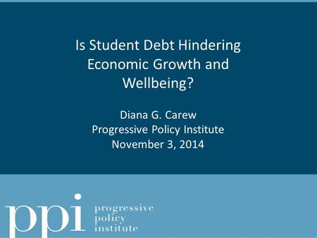 Is Student Debt Hindering Economic Growth and Wellbeing? Diana G. Carew Progressive Policy Institute November 3, 2014.