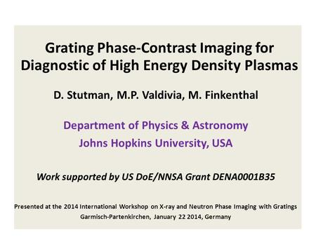 Grating Phase-Contrast Imaging for Diagnostic of High Energy Density Plasmas D. Stutman, M.P. Valdivia, M. Finkenthal Department of Physics & Astronomy.