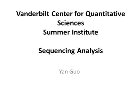 Vanderbilt Center for Quantitative Sciences Summer Institute Sequencing Analysis Yan Guo.