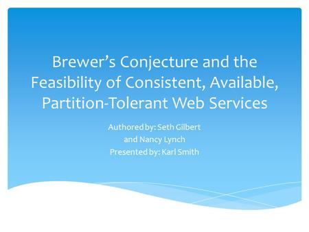 Brewer's Conjecture and the Feasibility of Consistent, Available, Partition-Tolerant Web Services Authored by: Seth Gilbert and Nancy Lynch Presented by: