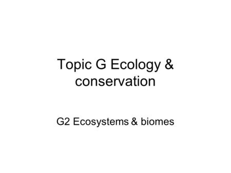Topic G Ecology & conservation G2 Ecosystems & biomes.