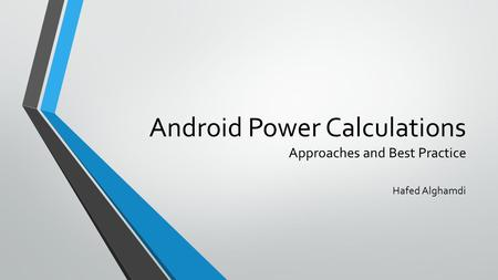 Android Power Calculations Approaches and Best Practice Hafed Alghamdi.