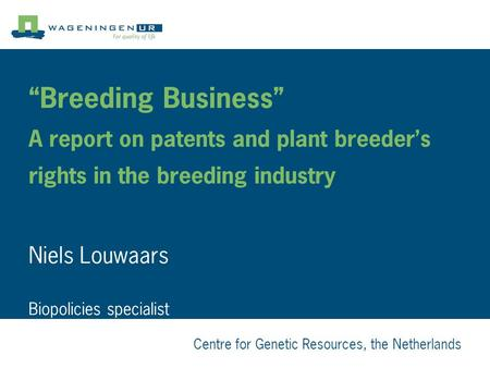 "Centre for Genetic Resources, the Netherlands ""Breeding Business"" A report on patents and plant breeder's rights in the breeding industry Niels Louwaars."