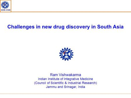 IIIM-CSIR Challenges in new drug discovery in South Asia Ram Vishwakarma Indian Institute of Integrative Medicine (Council of Scientific & Industrial Research)