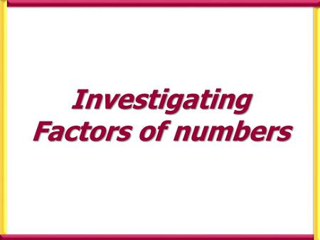 Investigating Factors of numbers. Investigate the factors of the following numbers Prime numbers are numbers that have exactly two different factors (
