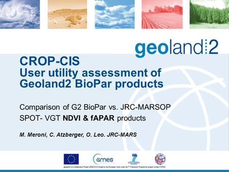 CROP-CIS User utility assessment of Geoland2 BioPar products Comparison of G2 BioPar vs. JRC-MARSOP SPOT- VGT NDVI & fAPAR products M. Meroni, C. Atzberger,