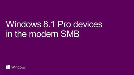 Windows 8.1 Pro devices in the modern SMB. Windows 8 is the best business platform we've ever shipped. Buying Windows 7, when you could get Windows 8,