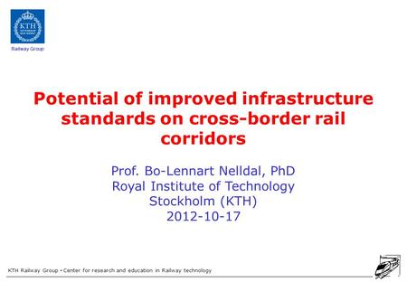 KTH Railway Group Center for research and education in Railway technology Railway Group Potential of improved infrastructure standards on cross-border.