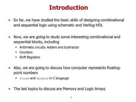Introduction So far, we have studied the basic skills of designing combinational and sequential logic using schematic and Verilog-HDL Now, we are going.