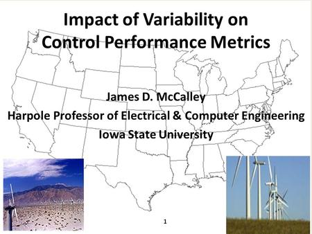 Impact of Variability on Control Performance Metrics James D. McCalley Harpole Professor of Electrical & Computer Engineering Iowa State University 1.