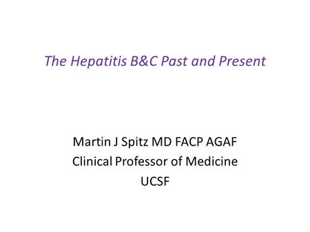 The Hepatitis B&C Past and Present Martin J Spitz MD FACP AGAF Clinical Professor of Medicine UCSF.