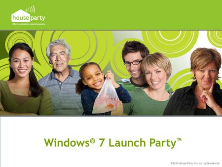 ©2010 House Party, Inc. All rights reserved. Windows ® 7 Launch Party ™