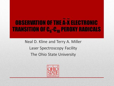 OBSERVATION OF THE A-X ELECTRONIC TRANSITION OF C 6 -C 10 PEROXY RADICALS Neal D. Kline and Terry A. Miller Laser Spectroscopy Facility The Ohio State.
