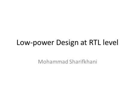 Low-power Design at RTL level Mohammad Sharifkhani.
