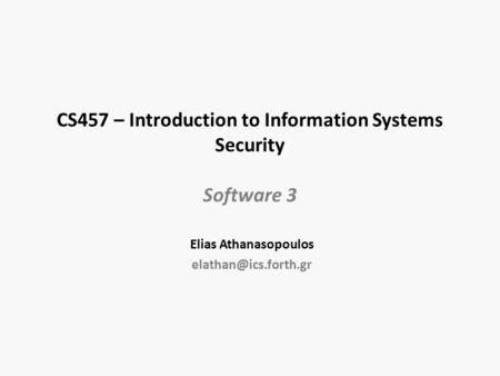 CS457 – Introduction to Information Systems Security Software 3 Elias Athanasopoulos