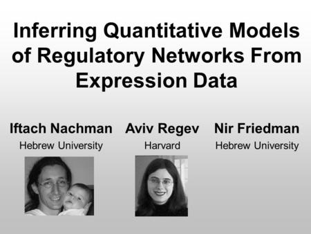 Inferring Quantitative Models of Regulatory Networks From Expression Data Iftach Nachman Hebrew University Aviv Regev Harvard Nir Friedman Hebrew University.