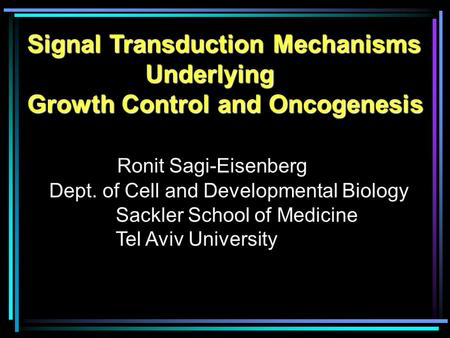 Signal Transduction Mechanisms Underlying Underlying Growth Control and Oncogenesis Ronit Sagi-Eisenberg Dept. of Cell and Developmental Biology Sackler.