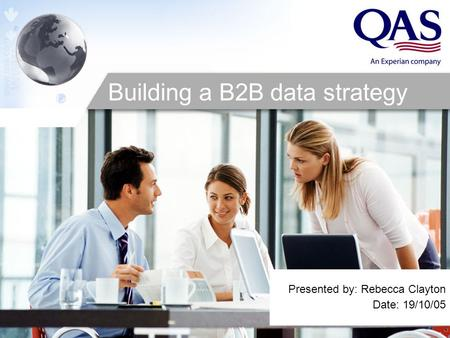 Presented by: Rebecca Clayton Date: 19/10/05 Building a B2B data strategy.