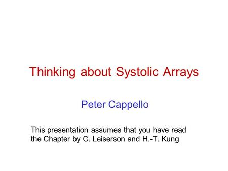 Thinking about Systolic Arrays Peter Cappello This presentation assumes that you have read the Chapter by C. Leiserson and H.-T. Kung.