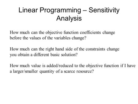 Linear Programming – Sensitivity Analysis How much can the objective function coefficients change before the values of the variables change? How much can.