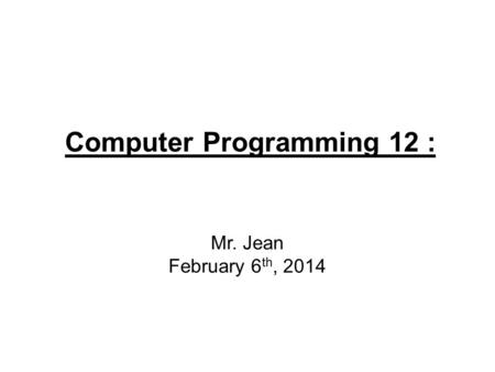 Computer Programming 12 : Mr. Jean February 6 th, 2014.