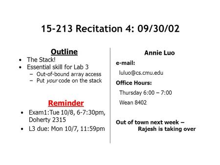 15-213 Recitation 4: 09/30/02 Outline The Stack! Essential skill for Lab 3 –Out-of-bound array access –Put your code on the stack Annie Luo