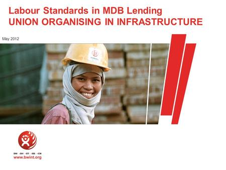 Labour Standards in MDB Lending UNION ORGANISING IN INFRASTRUCTURE May 2012.