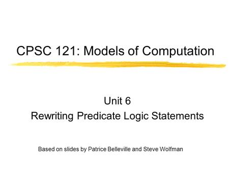 CPSC 121: Models of Computation Unit 6 Rewriting Predicate Logic Statements Based on slides by Patrice Belleville and Steve Wolfman.