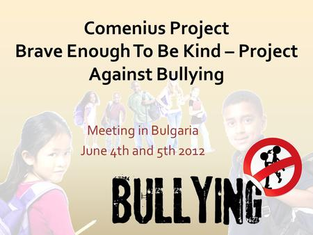Comenius Project Brave Enough To Be Kind – Project Against Bullying Meeting in Bulgaria June 4th and 5th 2012.