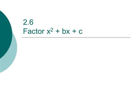 2.6 Factor x 2 + bx + c. Facts  Use the following information to factor trinomials of the form x 2 + bx + c: x 2 + bx + c = (x + p)(x + q) p + q = b.