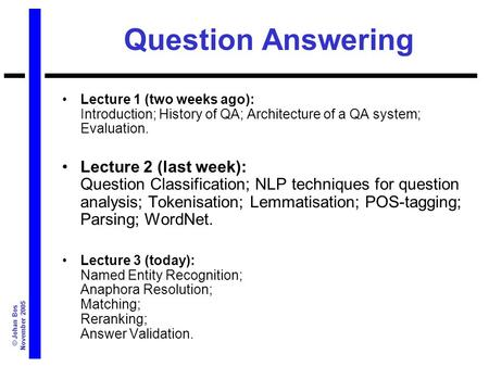 © Johan Bos November 2005 Question Answering Lecture 1 (two weeks ago): Introduction; History of QA; Architecture of a QA system; Evaluation. Lecture 2.