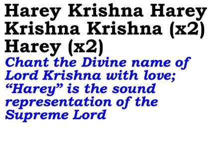 "Harey Krishna Harey Krishna Krishna (x2) Harey (x2) Chant the Divine name of Lord Krishna with love; ""Harey"" is the sound representation of the Supreme."
