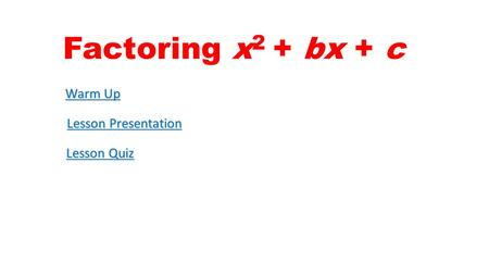 Factoring x2 + bx + c Warm Up Lesson Presentation Lesson Quiz.