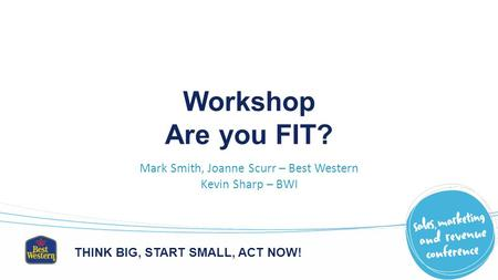THINK BIG, START SMALL, ACT NOW! Workshop Are you FIT? Mark Smith, Joanne Scurr – Best Western Kevin Sharp – BWI.