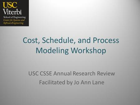 Cost, Schedule, and Process Modeling Workshop USC CSSE Annual Research Review Facilitated by Jo Ann Lane.