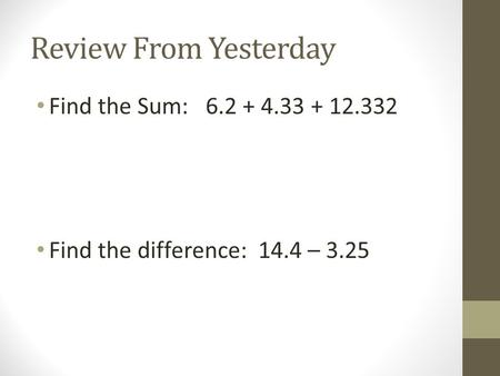 Review From Yesterday Find the Sum: 6.2 + 4.33 + 12.332 Find the difference: 14.4 – 3.25.