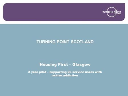 TURNING POINT SCOTLAND Housing First – Glasgow 3 year pilot – supporting 22 service users with active addiction.
