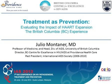 Slide 1 of 42 IAS–USA Treatment as Prevention: Evaluating the Impact of HAART Expansion The British Columbia (BC) Experience AU EDITED FINAL: 03-18-13.