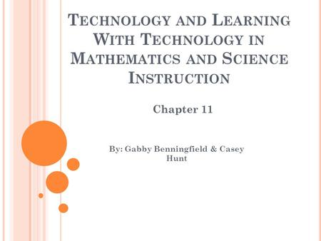 T ECHNOLOGY AND L EARNING W ITH T ECHNOLOGY IN M ATHEMATICS AND S CIENCE I NSTRUCTION By: Gabby Benningfield & Casey Hunt Chapter 11.