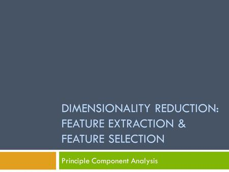 DIMENSIONALITY REDUCTION: FEATURE EXTRACTION & FEATURE SELECTION Principle Component Analysis.