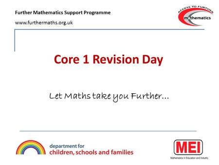 Core 1 Revision Day Let Maths take you Further… Further Mathematics Support Programme www.furthermaths.org.uk.