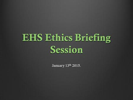 EHS Ethics Briefing Session January 13 th 2015.. EHS Ethics Briefing Session. Dr. Barry Coughlan Assistant Director of Clinical Psychology Department.
