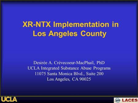 XR-NTX Implementation in Los Angeles County Desirée A. Crèvecoeur-MacPhail, PhD UCLA Integrated Substance Abuse Programs 11075 Santa Monica Blvd., Suite.