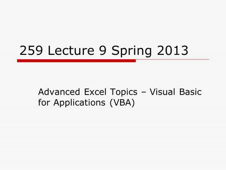 259 Lecture 9 Spring 2013 Advanced Excel Topics – Visual Basic for Applications (VBA)