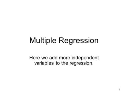 1 Multiple Regression Here we add more independent variables to the regression.